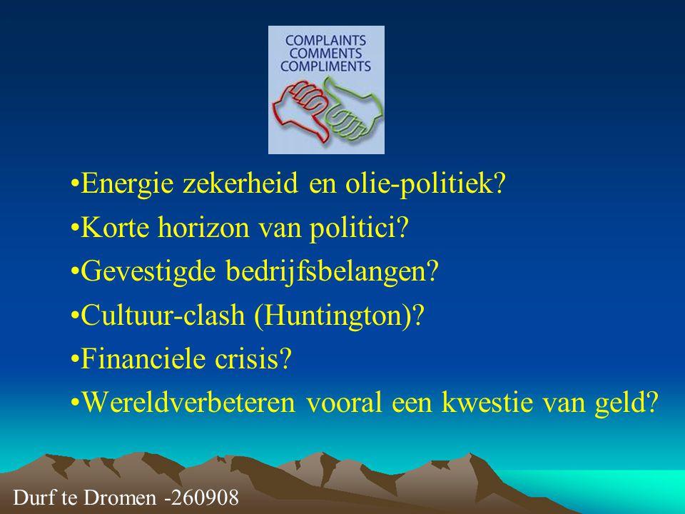 Durf te Dromen -260908 Energie zekerheid en olie-politiek? Korte horizon van politici? Gevestigde bedrijfsbelangen? Cultuur-clash (Huntington)? Financ