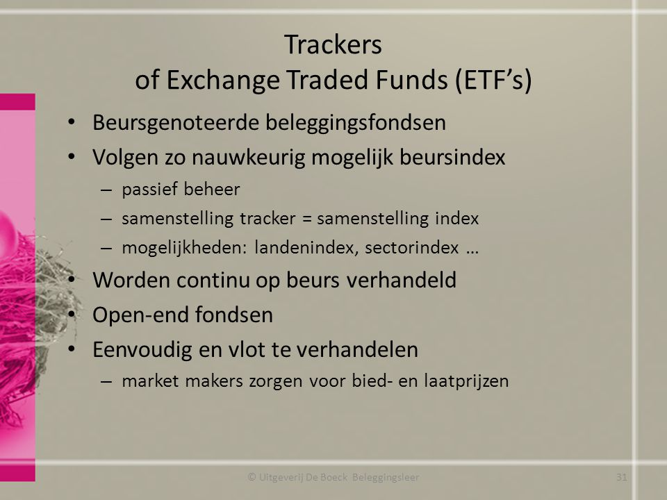 Trackers of Exchange Traded Funds (ETF's) Beursgenoteerde beleggingsfondsen Volgen zo nauwkeurig mogelijk beursindex – passief beheer – samenstelling