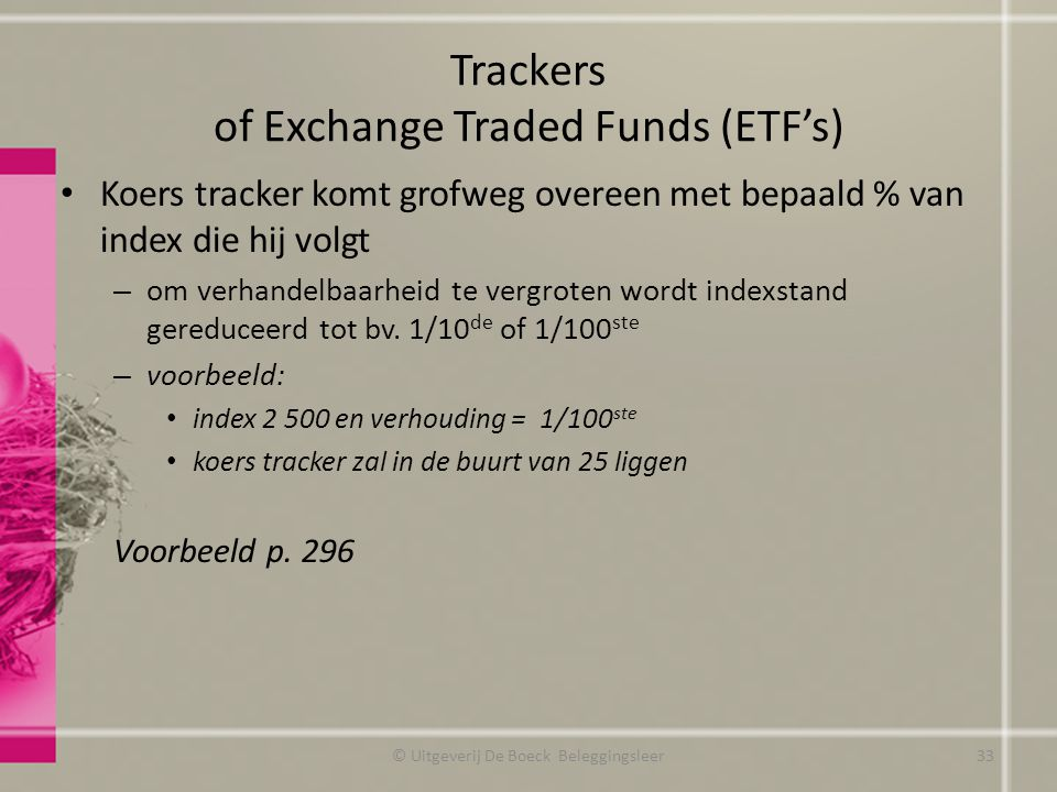 Trackers of Exchange Traded Funds (ETF's) Koers tracker komt grofweg overeen met bepaald % van index die hij volgt – om verhandelbaarheid te vergroten