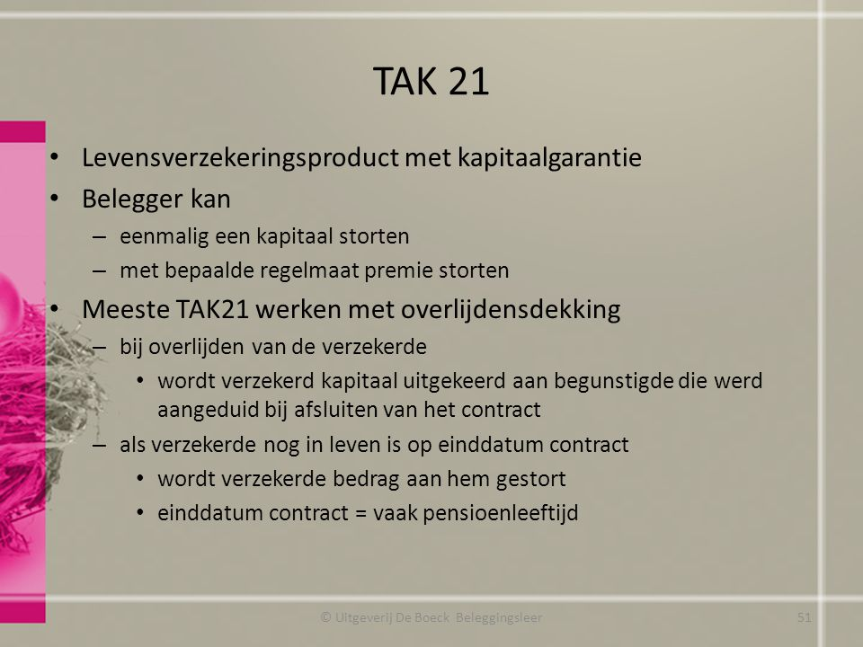 TAK 21 Levensverzekeringsproduct met kapitaalgarantie Belegger kan – eenmalig een kapitaal storten – met bepaalde regelmaat premie storten Meeste TAK2