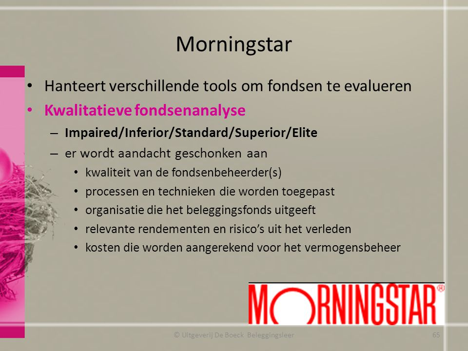 Morningstar Hanteert verschillende tools om fondsen te evalueren Kwalitatieve fondsenanalyse – Impaired/Inferior/Standard/Superior/Elite – er wordt aa
