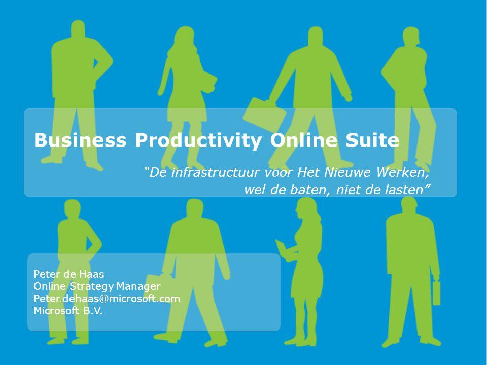 Business Productivity Online Suite De infrastructuur voor Het Nieuwe Werken, wel de baten, niet de lasten Peter de Haas Online Strategy Manager Peter.dehaas@microsoft.com Microsoft B.V.