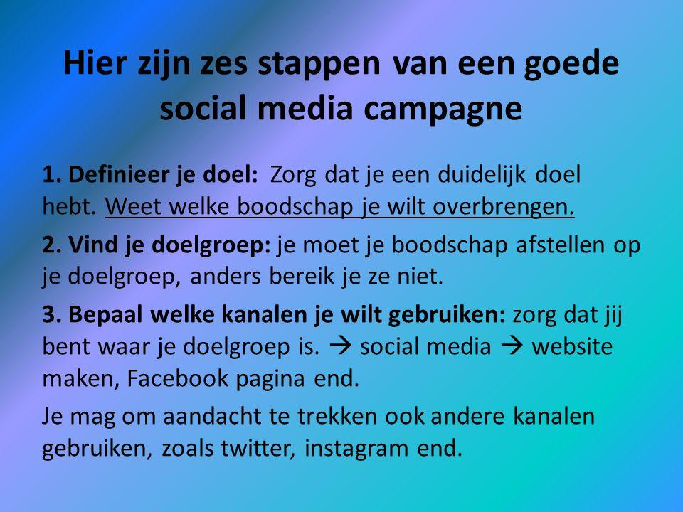 Hier zijn zes stappen van een goede social media campagne 1. Definieer je doel: Zorg dat je een duidelijk doel hebt. Weet welke boodschap je wilt over