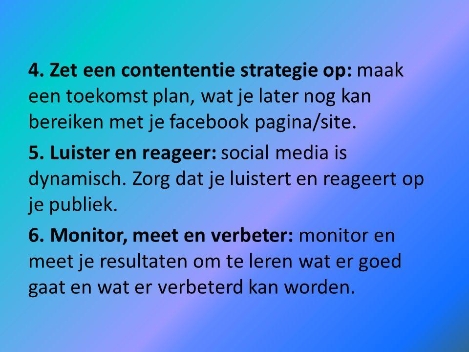 4. Zet een contententie strategie op: maak een toekomst plan, wat je later nog kan bereiken met je facebook pagina/site. 5. Luister en reageer: social