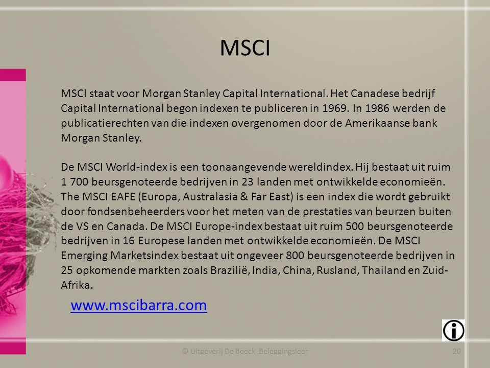 MSCI © Uitgeverij De Boeck Beleggingsleer www.mscibarra.com MSCI staat voor Morgan Stanley Capital International. Het Canadese bedrijf Capital Interna