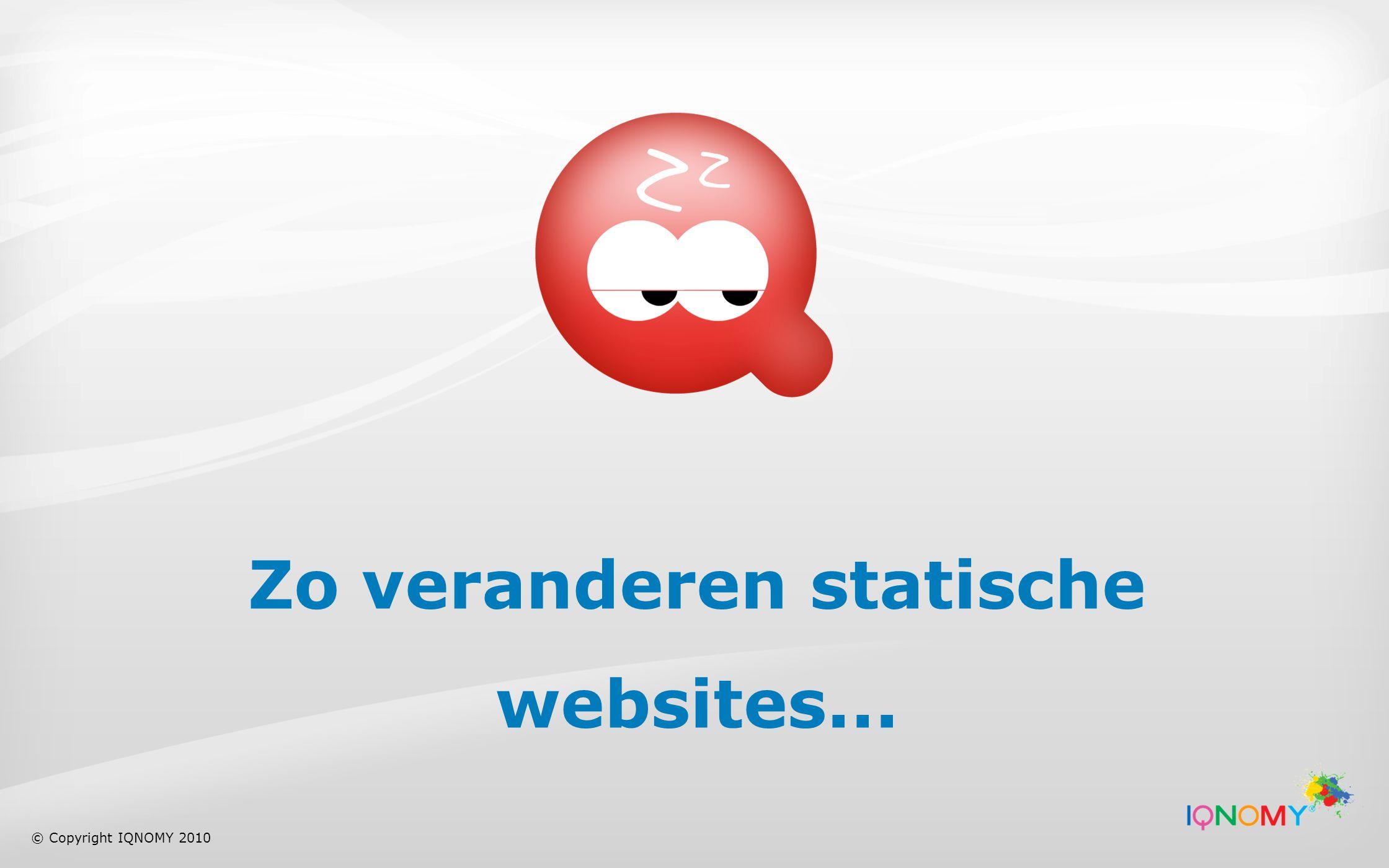 Zo veranderen statische websites... © Copyright IQNOMY 2010