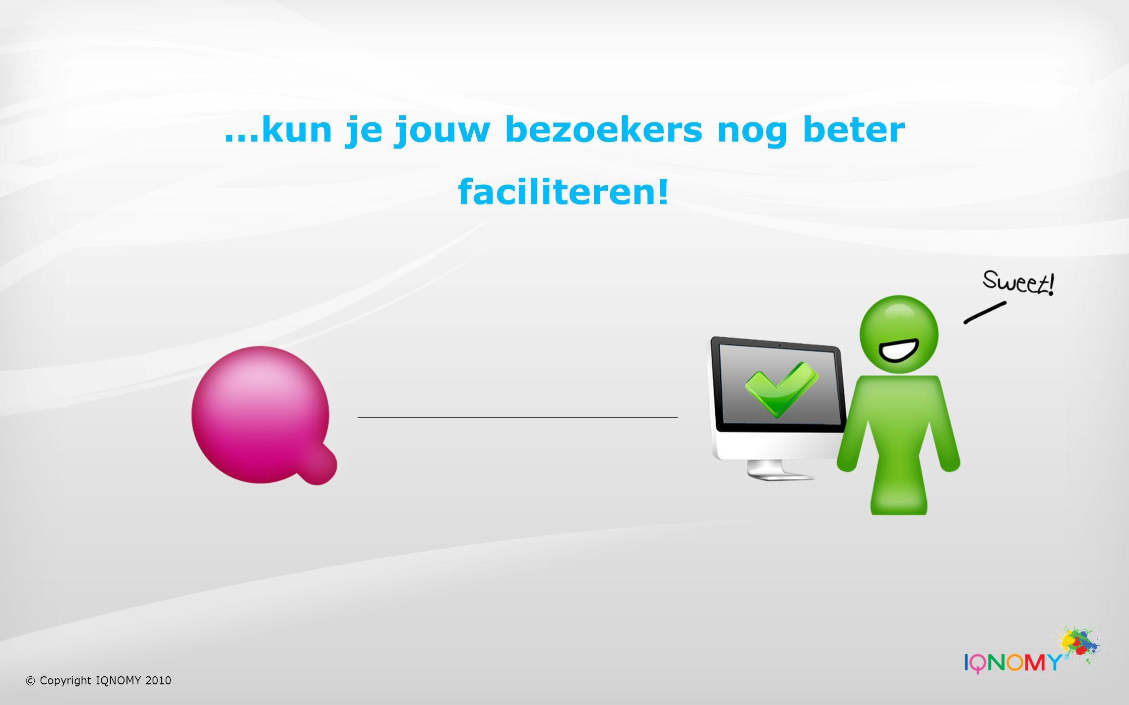 ...kun je jouw bezoekers nog beter faciliteren! © Copyright IQNOMY 2010