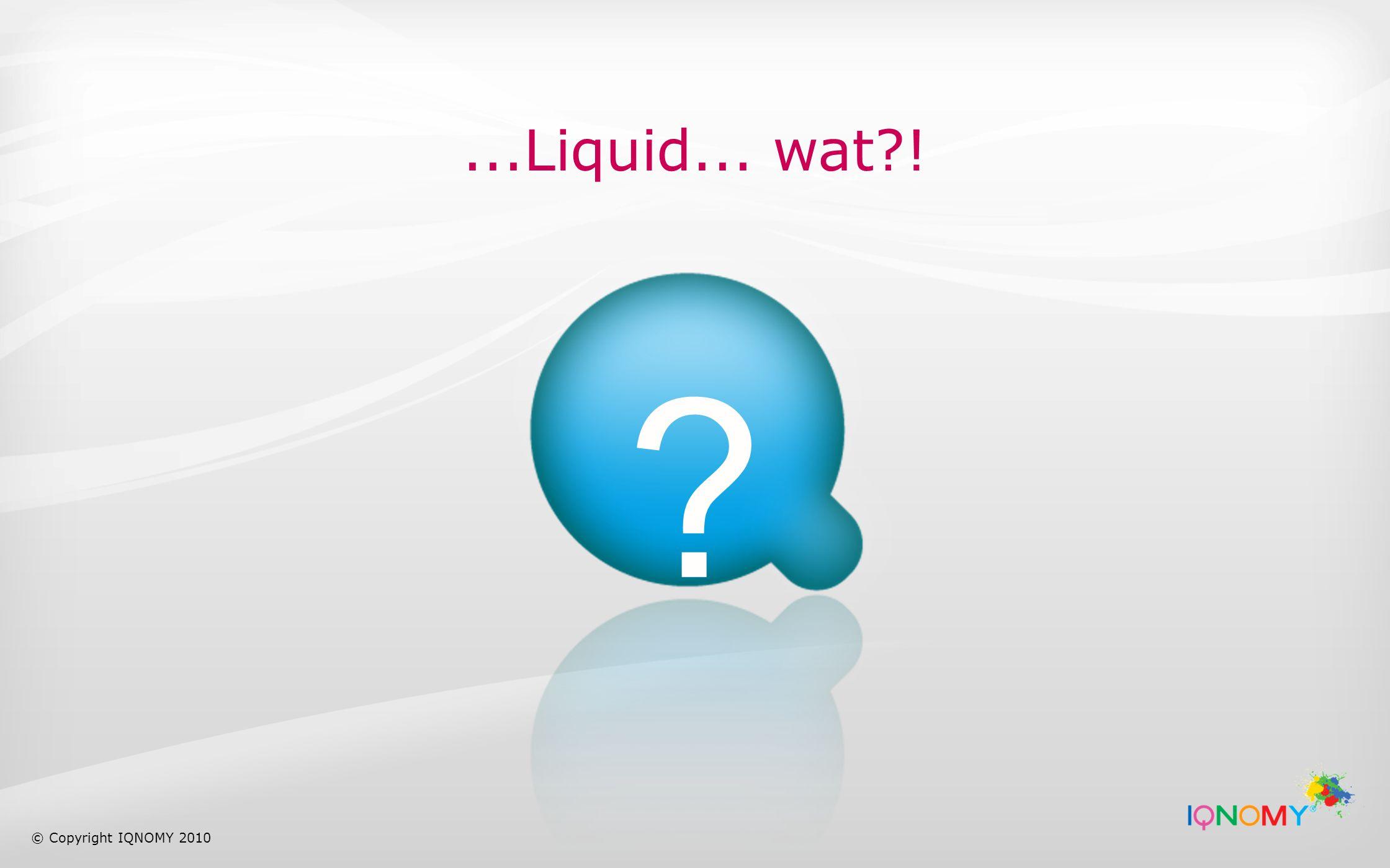 Neem voor meer informatie over IQNOMY's Liquid Internet contact op met: Rob Boeyink rob@iqnomy.com M: 0031-13-4653430 W: www.iqnomy.com Volg ons TwitterVolg ons op LinkedIn © Copyright IQNOMY 2010 Volg ons op Facebook