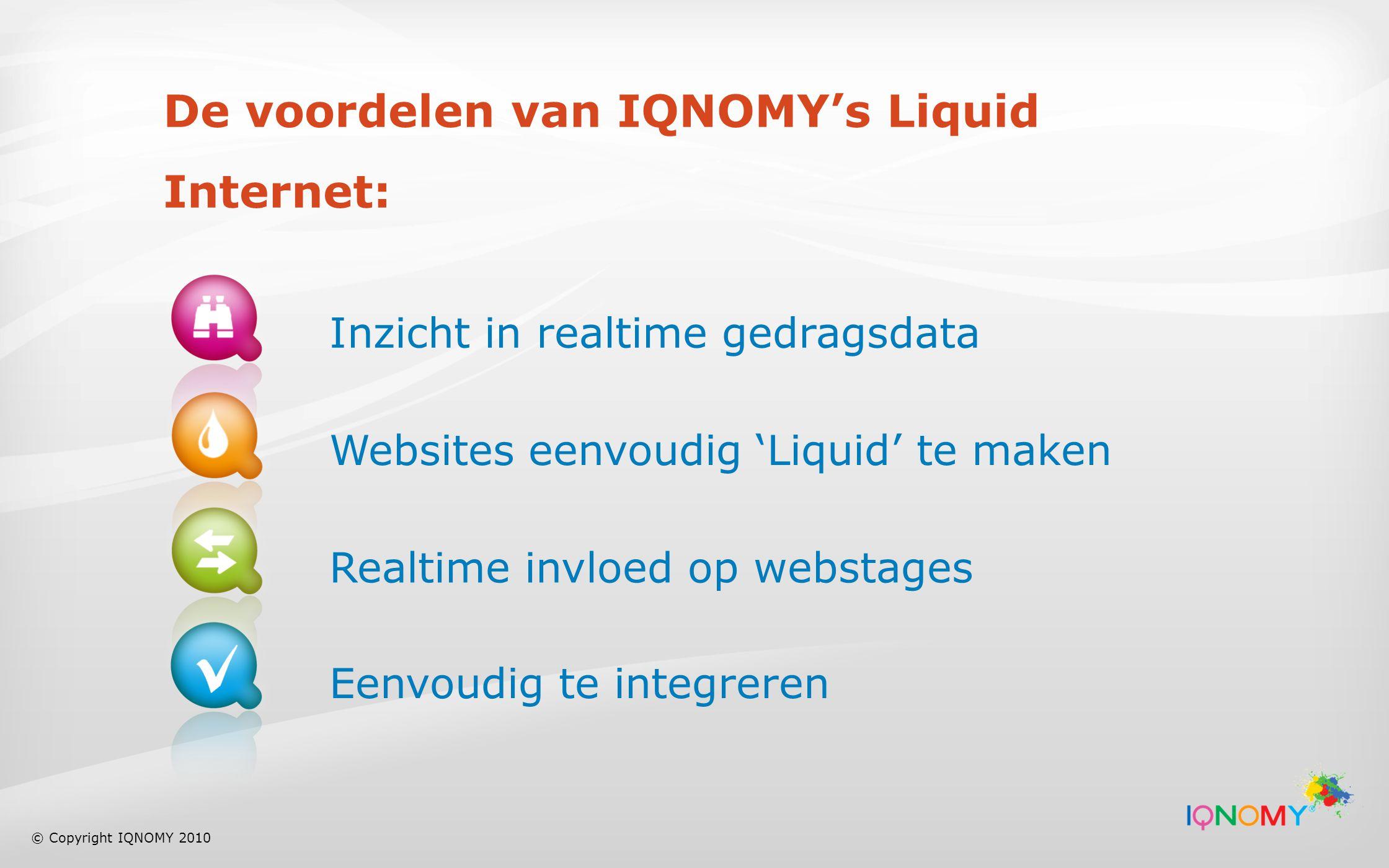 De voordelen van IQNOMY's Liquid Internet: Inzicht in realtime gedragsdata Websites eenvoudig 'Liquid' te maken Realtime invloed op webstages Eenvoudig te integreren © Copyright IQNOMY 2010