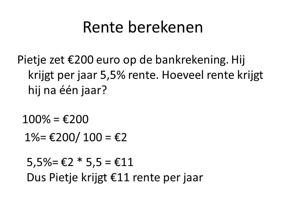 Rente berekenen Pietje zet €200 euro op de bankrekening. Hij krijgt per jaar 5,5% rente. Hoeveel rente krijgt hij na één jaar? 100% = €200 1%= €200/ 1