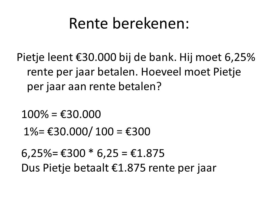 Rente berekenen: Pietje leent €30.000 bij de bank. Hij moet 6,25% rente per jaar betalen. Hoeveel moet Pietje per jaar aan rente betalen? 100% = €30.0