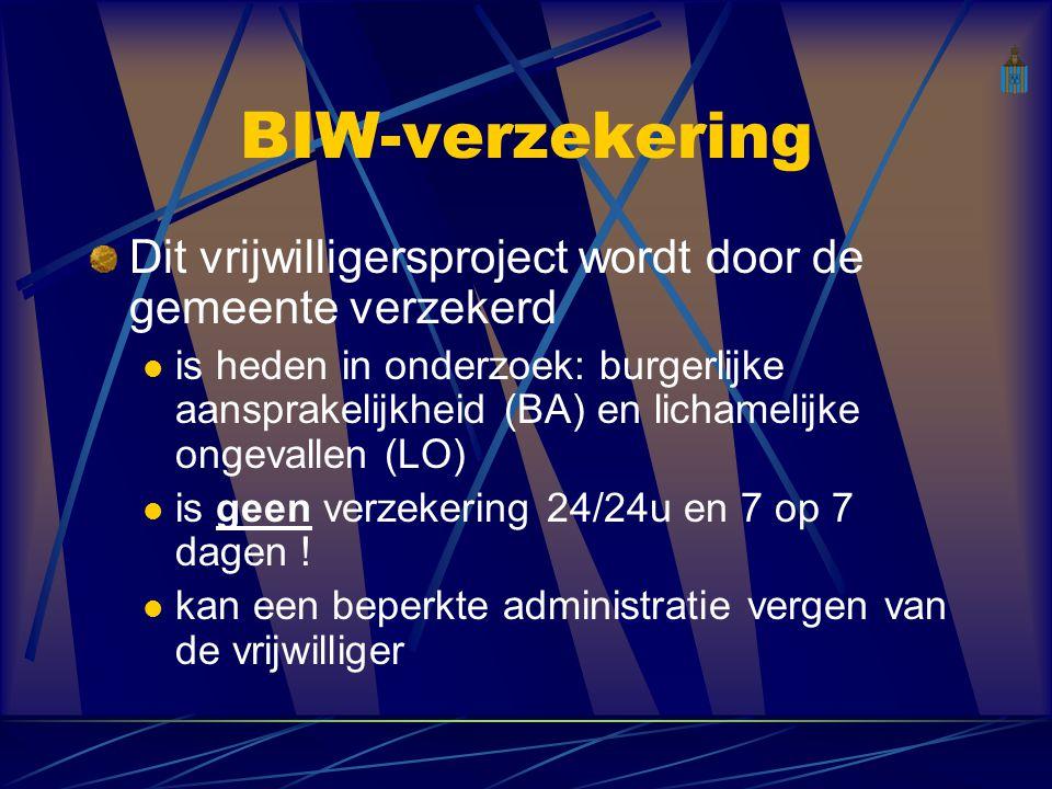 BIW-verzekering Dit vrijwilligersproject wordt door de gemeente verzekerd is heden in onderzoek: burgerlijke aansprakelijkheid (BA) en lichamelijke ongevallen (LO) is geen verzekering 24/24u en 7 op 7 dagen .