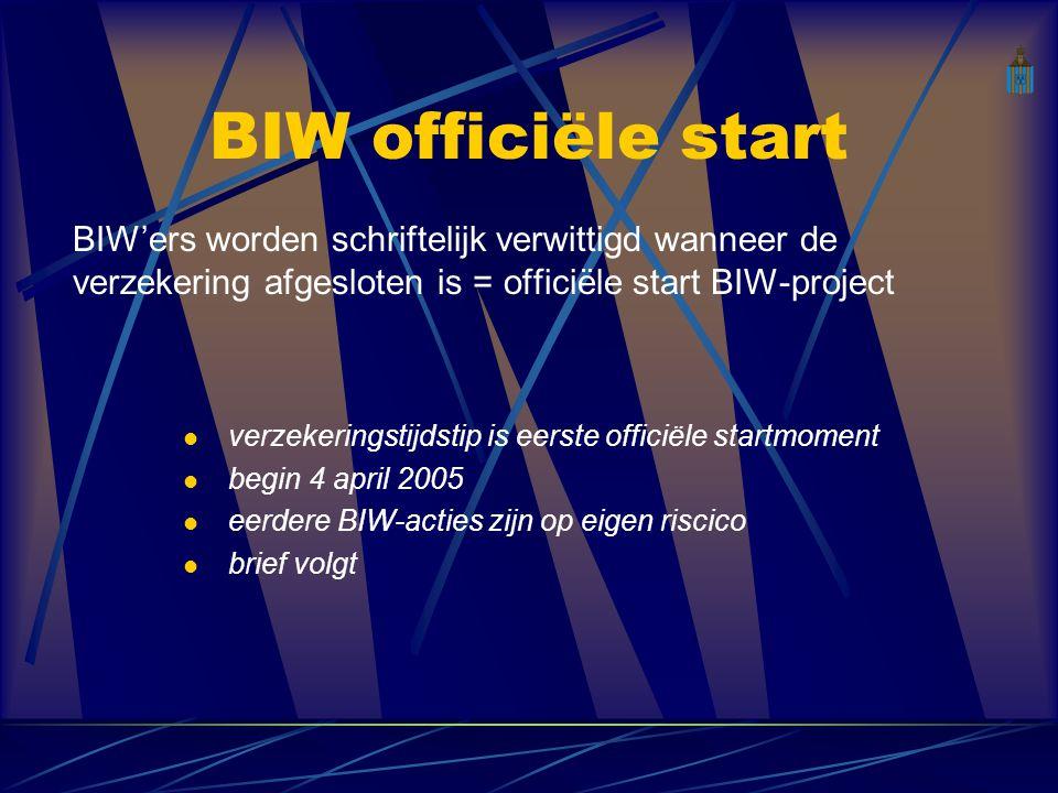 BIW officiële start BIW'ers worden schriftelijk verwittigd wanneer de verzekering afgesloten is = officiële start BIW-project verzekeringstijdstip is eerste officiële startmoment begin 4 april 2005 eerdere BIW-acties zijn op eigen riscico brief volgt