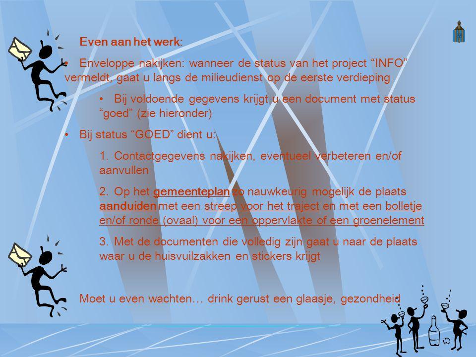 Even aan het werk: Enveloppe nakijken: wanneer de status van het project INFO vermeldt, gaat u langs de milieudienst op de eerste verdieping Bij voldoende gegevens krijgt u een document met status goed (zie hieronder) Bij status GOED dient u: 1.Contactgegevens nakijken, eventueel verbeteren en/of aanvullen 2.Op het gemeenteplan zo nauwkeurig mogelijk de plaats aanduiden met een streep voor het traject en met een bolletje en/of ronde (ovaal) voor een oppervlakte of een groenelement 3.Met de documenten die volledig zijn gaat u naar de plaats waar u de huisvuilzakken en stickers krijgt Moet u even wachten… drink gerust een glaasje, gezondheid