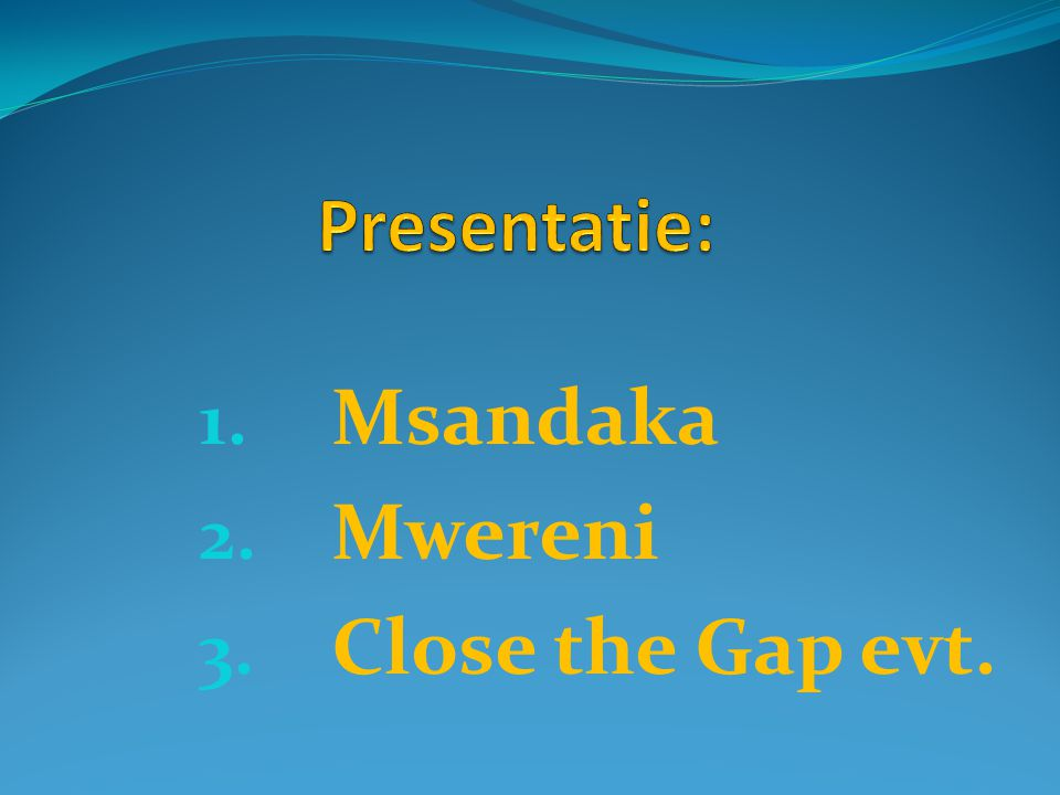1. Msandaka 2. Mwereni 3. Close the Gap evt.