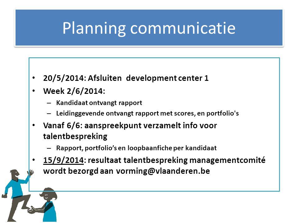 Planning communicatie 20/5/2014: Afsluiten development center 1 Week 2/6/2014: – Kandidaat ontvangt rapport – Leidinggevende ontvangt rapport met scor