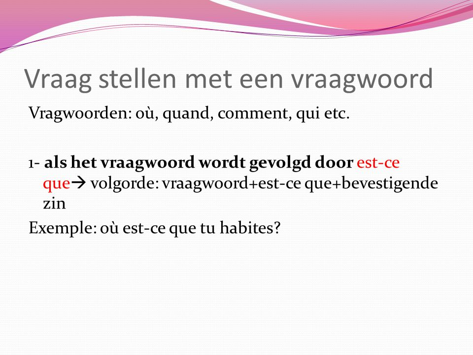 2- als het vraagwoord aan het begin van de zin is Dan krijg je inversie: Exemples: où habites-tu.