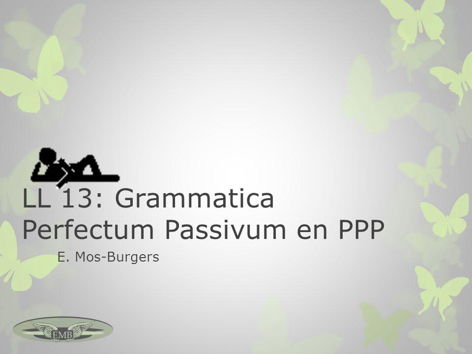 LL 13: Grammatica Perfectum Passivum en PPP E. Mos-Burgers