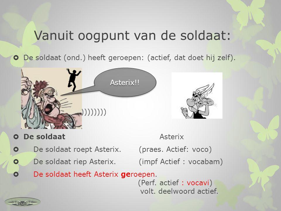 Vanuit oogpunt van de soldaat:  De soldaat (ond.) heeft geroepen: (actief, dat doet hij zelf). <))))))))  De soldaat Asterix  De soldaat roept Aste