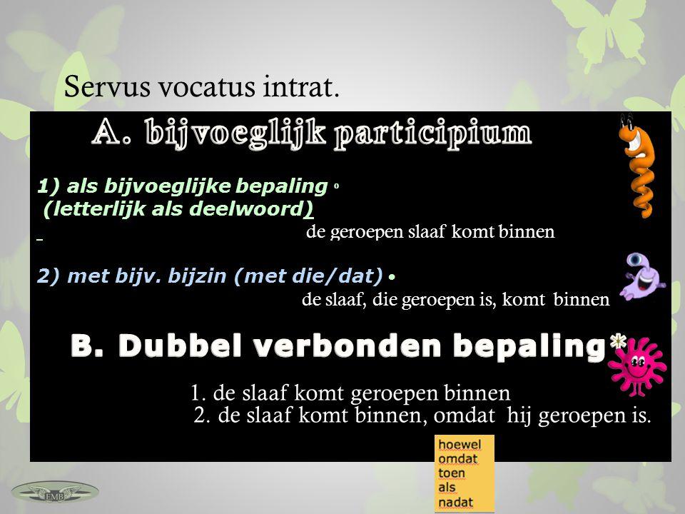 Servus vocatus intrat. 2) met bijv. bijzin (met die/dat) de slaaf, die geroepen is, komt binnen