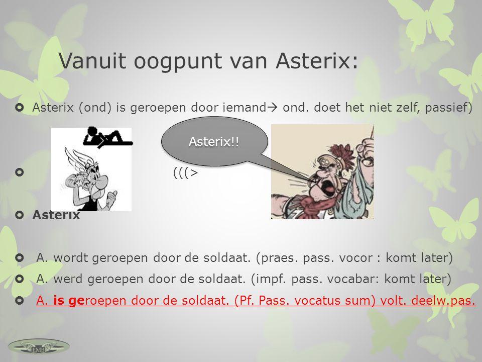 Vanuit oogpunt van Asterix:  Asterix (ond) is geroepen door iemand  ond. doet het niet zelf, passief)  (((>  Asterix De soldaat  A. wordt geroepe