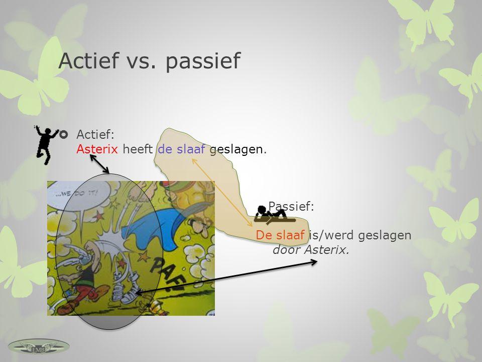 Actief vs. passief  Actief: Asterix heeft de slaaf geslagen.  Passief: De slaaf is/werd geslagen door Asterix.