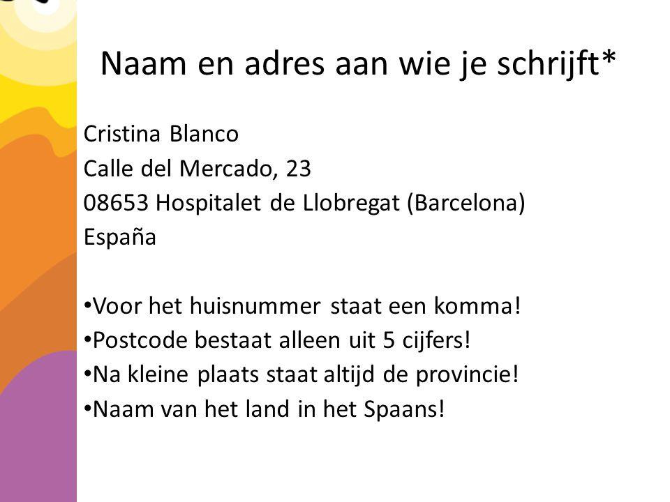 Naam en adres aan wie je schrijft* Cristina Blanco Calle del Mercado, 23 08653 Hospitalet de Llobregat (Barcelona) España Voor het huisnummer staat een komma.
