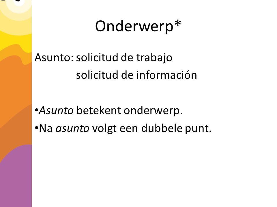 Onderwerp* Asunto: solicitud de trabajo solicitud de información Asunto betekent onderwerp.