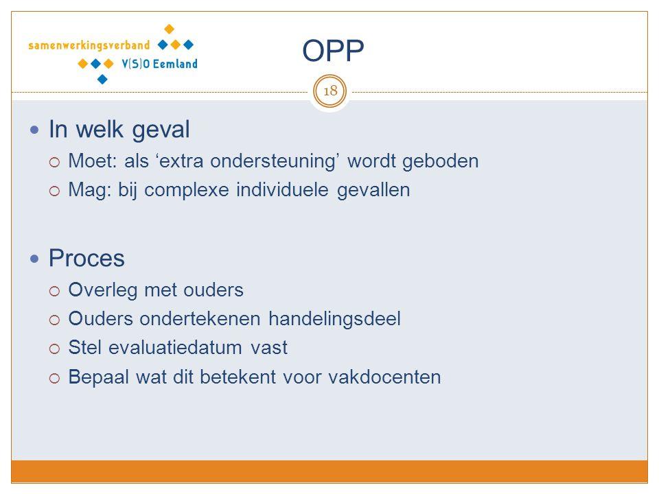 OPP 18 In welk geval  Moet: als 'extra ondersteuning' wordt geboden  Mag: bij complexe individuele gevallen Proces  Overleg met ouders  Ouders ond