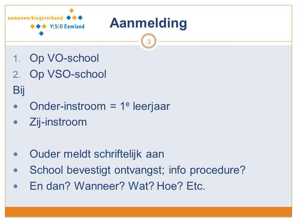 Aanmelding 3 1. Op VO-school 2. Op VSO-school Bij Onder-instroom = 1 e leerjaar Zij-instroom Ouder meldt schriftelijk aan School bevestigt ontvangst;