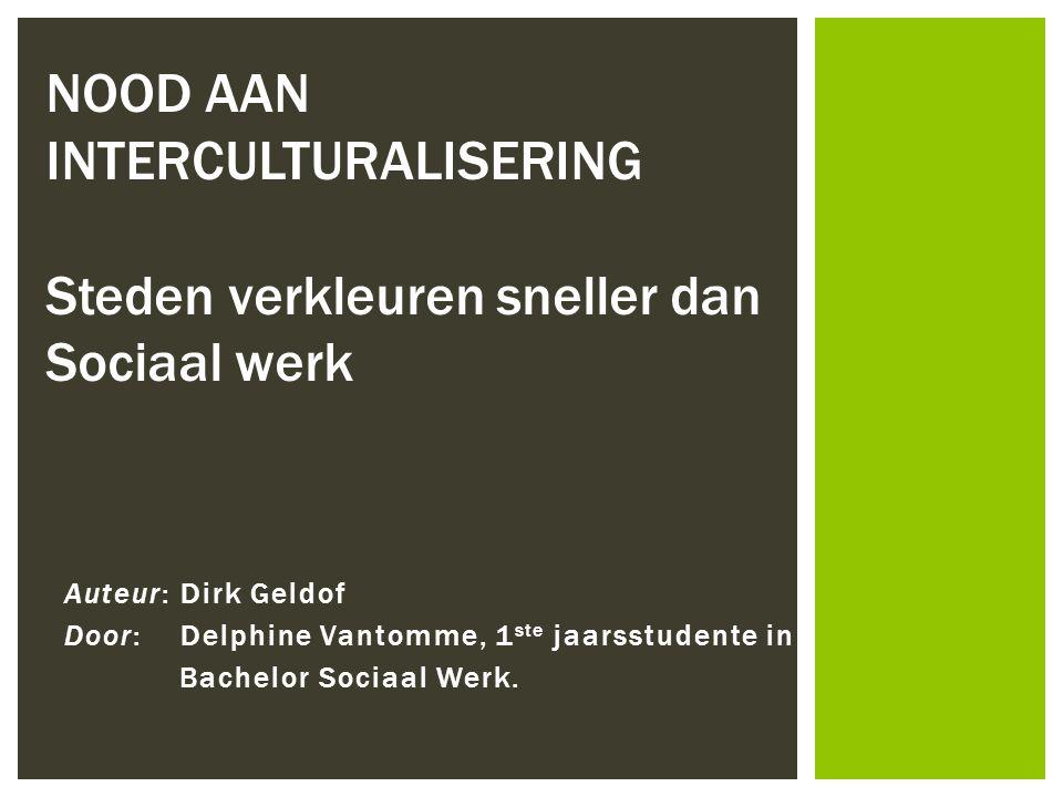 Auteur: Dirk Geldof Door: Delphine Vantomme, 1 ste jaarsstudente in Bachelor Sociaal Werk. NOOD AAN INTERCULTURALISERING Steden verkleuren sneller dan