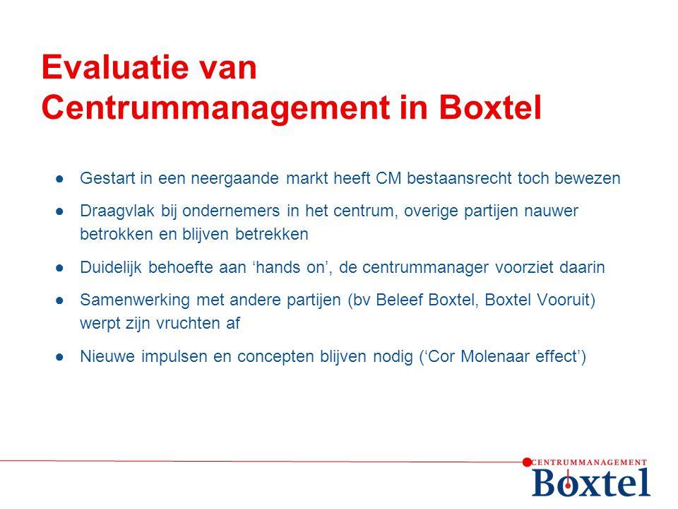 Evaluatie van Centrummanagement in Boxtel ●Gestart in een neergaande markt heeft CM bestaansrecht toch bewezen ●Draagvlak bij ondernemers in het centr