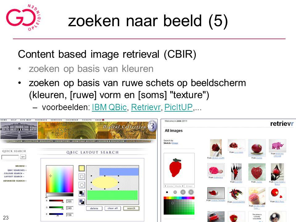zoeken naar beeld (5) Content based image retrieval (CBIR) zoeken op basis van kleuren zoeken op basis van ruwe schets op beeldscherm (kleuren, [ruwe]