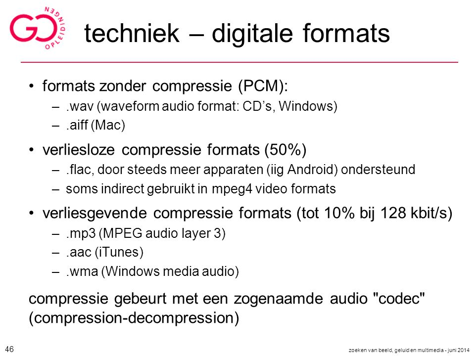 techniek – digitale formats formats zonder compressie (PCM): –.wav (waveform audio format: CD's, Windows) –.aiff (Mac) verliesloze compressie formats