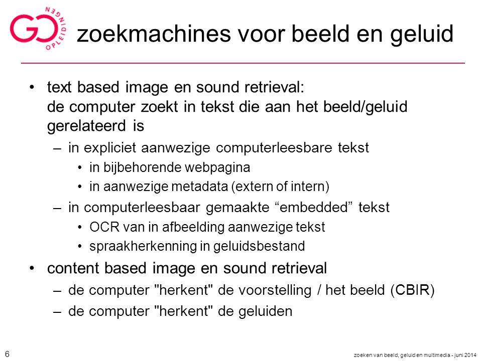 zoekmachines voor beeld en geluid text based image en sound retrieval: de computer zoekt in tekst die aan het beeld/geluid gerelateerd is –in explicie