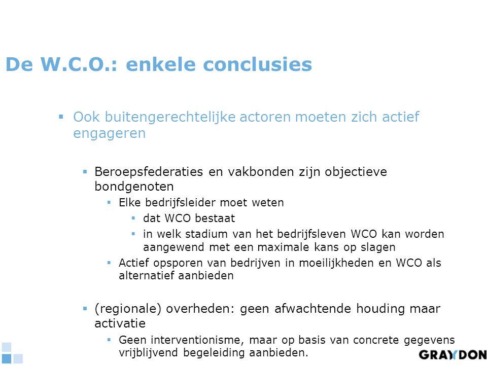 De W.C.O.: enkele conclusies  Ook buitengerechtelijke actoren moeten zich actief engageren  Beroepsfederaties en vakbonden zijn objectieve bondgenoten  Elke bedrijfsleider moet weten  dat WCO bestaat  in welk stadium van het bedrijfsleven WCO kan worden aangewend met een maximale kans op slagen  Actief opsporen van bedrijven in moeilijkheden en WCO als alternatief aanbieden  (regionale) overheden: geen afwachtende houding maar activatie  Geen interventionisme, maar op basis van concrete gegevens vrijblijvend begeleiding aanbieden.