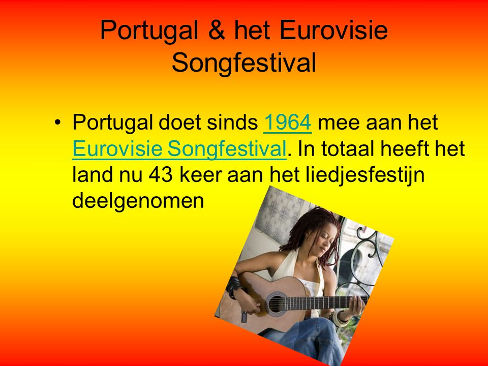 Portugal & het Eurovisie Songfestival Portugal doet sinds 1964 mee aan het Eurovisie Songfestival. In totaal heeft het land nu 43 keer aan het liedjes