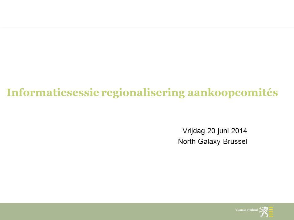 Informatiesessie regionalisering aankoopcomités Vrijdag 20 juni 2014 North Galaxy Brussel