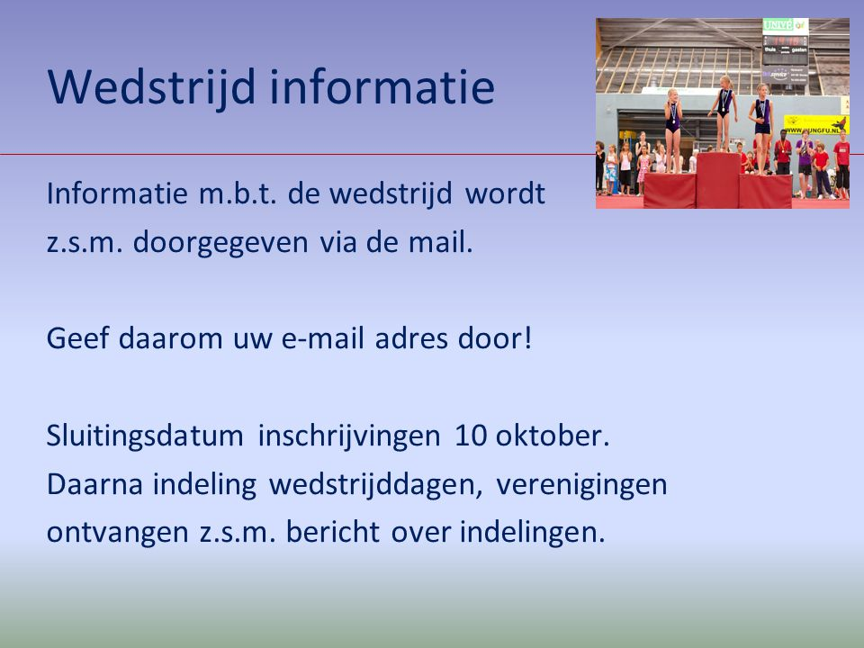 Wedstrijd informatie Informatie m.b.t. de wedstrijd wordt z.s.m. doorgegeven via de mail. Geef daarom uw e-mail adres door! Sluitingsdatum inschrijvin