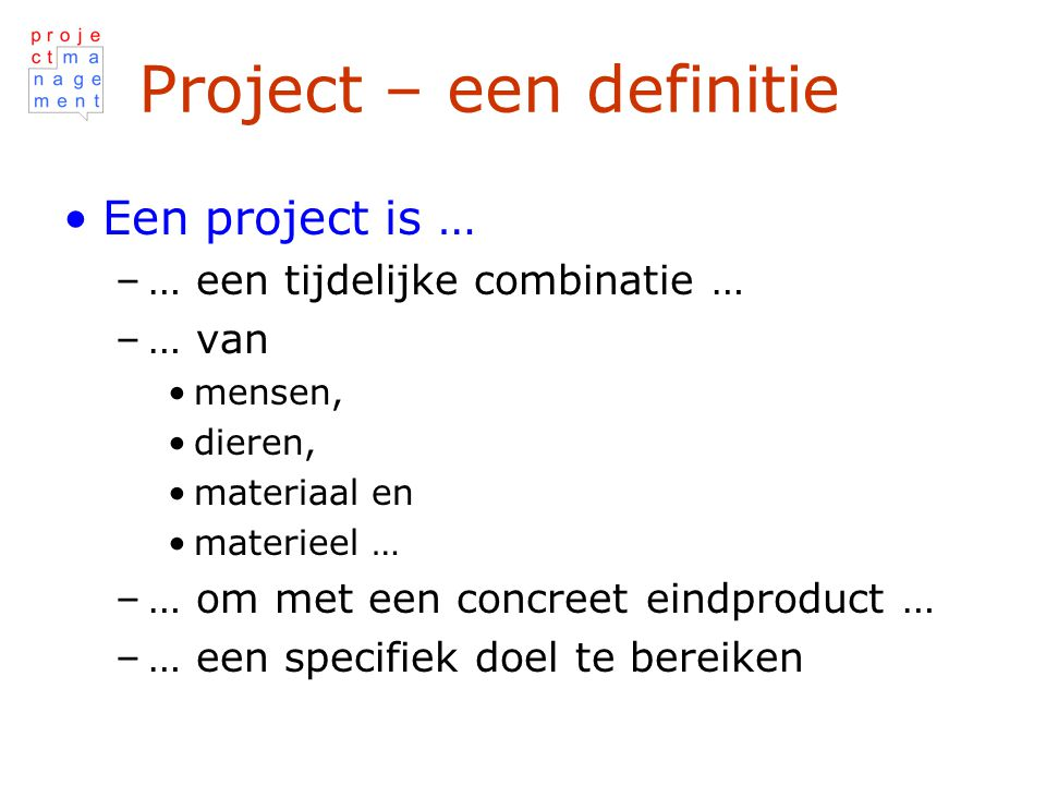 Project – een definitie Een project is … –… een tijdelijke combinatie … –… van mensen, dieren, materiaal en materieel … –… om met een concreet eindproduct … –… een specifiek doel te bereiken