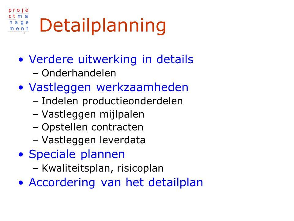 Detailplanning Verdere uitwerking in details –Onderhandelen Vastleggen werkzaamheden –Indelen productieonderdelen –Vastleggen mijlpalen –Opstellen contracten –Vastleggen leverdata Speciale plannen –Kwaliteitsplan, risicoplan Accordering van het detailplan