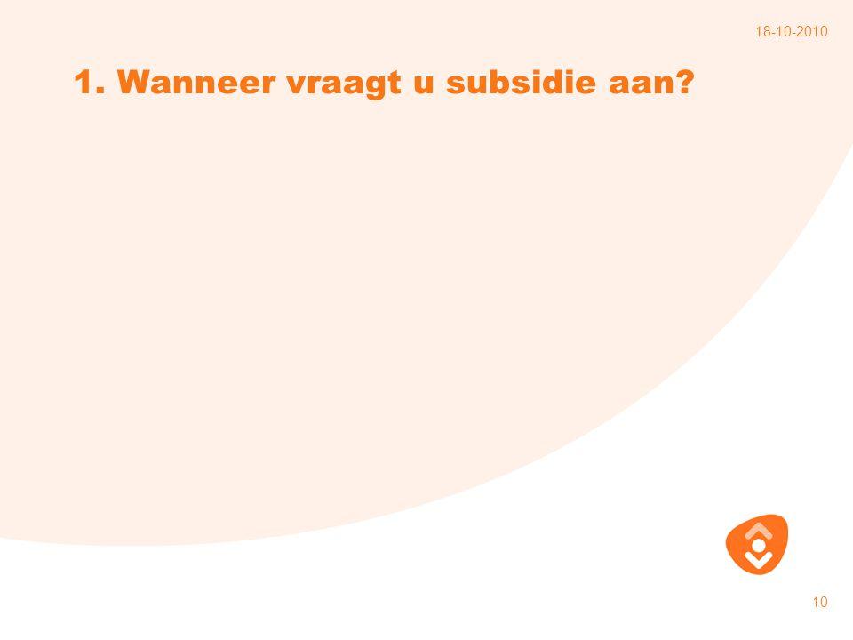 18-10-2010 10 1. Wanneer vraagt u subsidie aan?