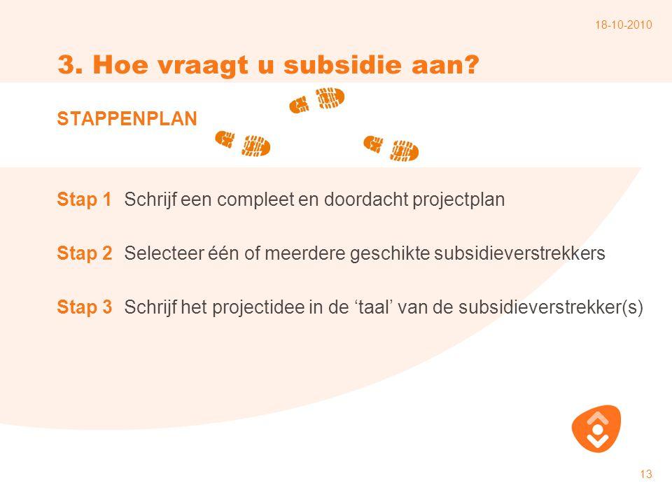 18-10-2010 13 3. Hoe vraagt u subsidie aan? STAPPENPLAN Stap 1Schrijf een compleet en doordacht projectplan Stap 2Selecteer één of meerdere geschikte