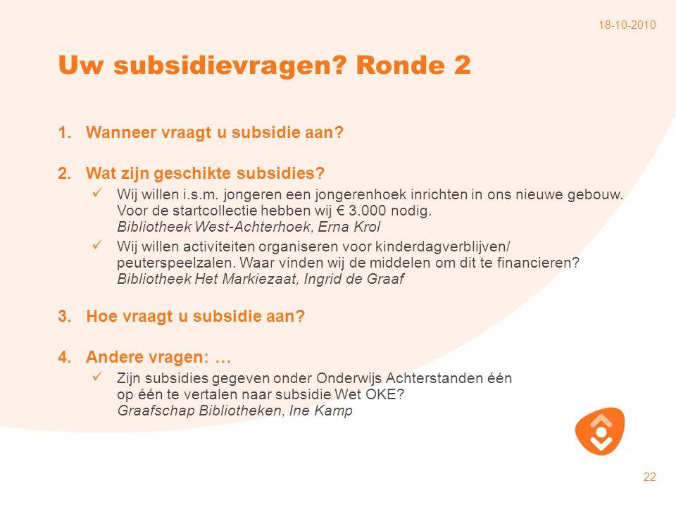 18-10-2010 22 Uw subsidievragen? Ronde 2 1.Wanneer vraagt u subsidie aan? 2.Wat zijn geschikte subsidies? Wij willen i.s.m. jongeren een jongerenhoek