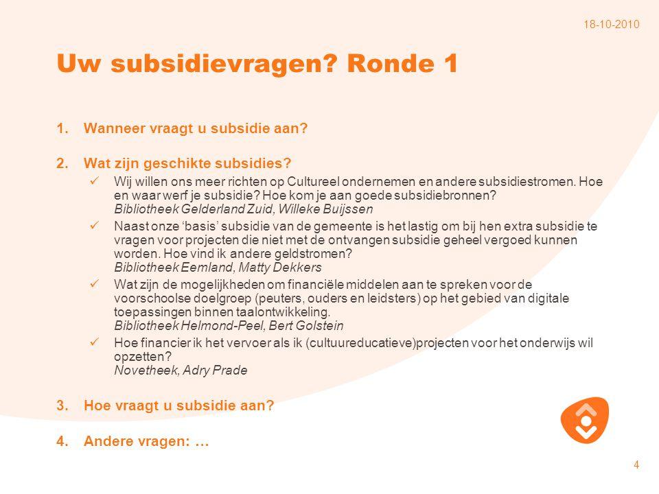 18-10-2010 4 Uw subsidievragen? Ronde 1 1.Wanneer vraagt u subsidie aan? 2.Wat zijn geschikte subsidies? Wij willen ons meer richten op Cultureel onde