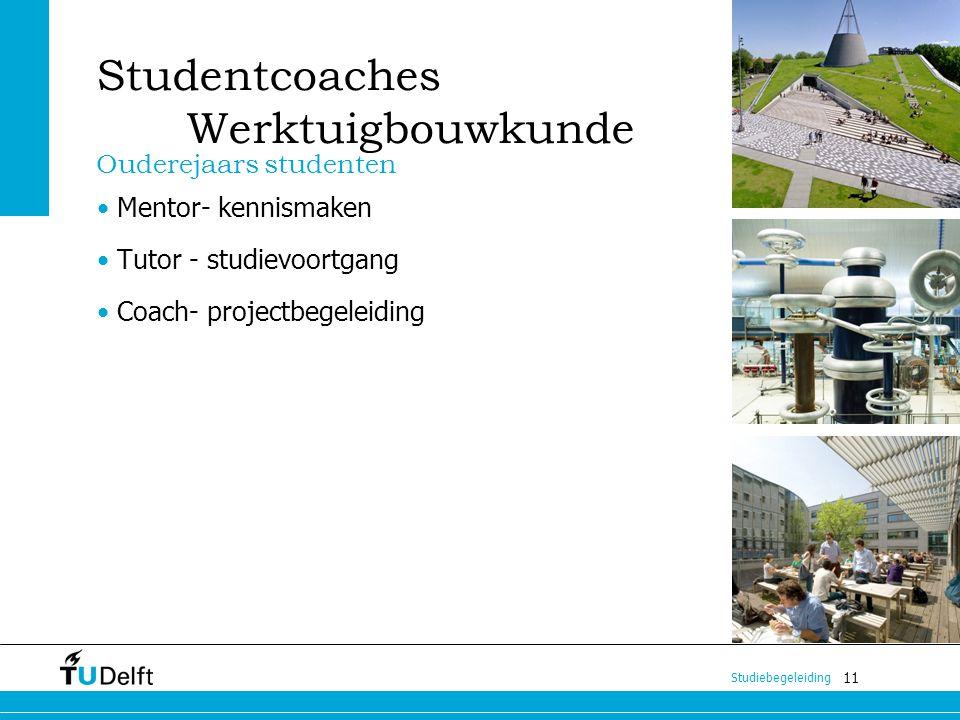 11 Studiebegeleiding Studentcoaches Werktuigbouwkunde Mentor- kennismaken Tutor - studievoortgang Coach- projectbegeleiding Ouderejaars studenten