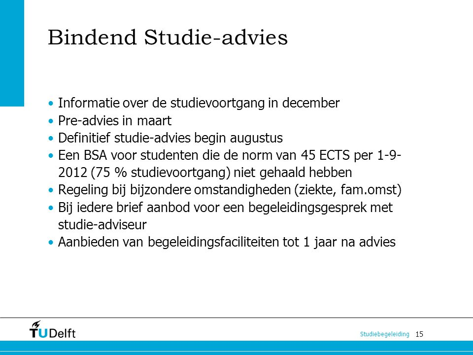 15 Studiebegeleiding Bindend Studie-advies Informatie over de studievoortgang in december Pre-advies in maart Definitief studie-advies begin augustus