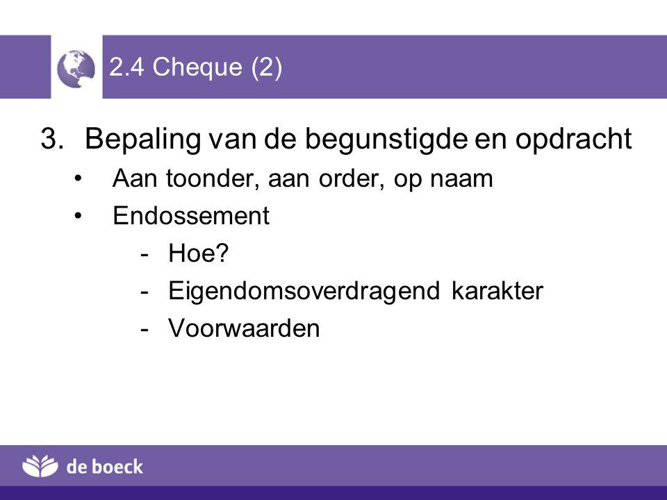 2.4 Cheque (2) 3.Bepaling van de begunstigde en opdracht Aan toonder, aan order, op naam Endossement -Hoe? -Eigendomsoverdragend karakter -Voorwaarden