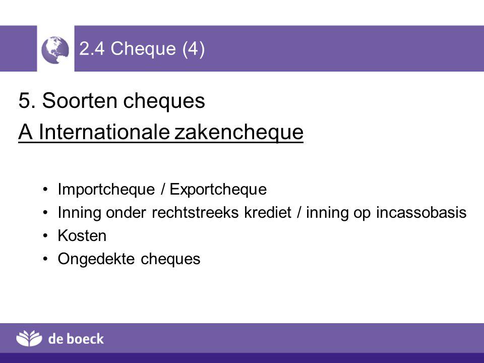 2.4 Cheque (4) 5. Soorten cheques A Internationale zakencheque Importcheque / Exportcheque Inning onder rechtstreeks krediet / inning op incassobasis