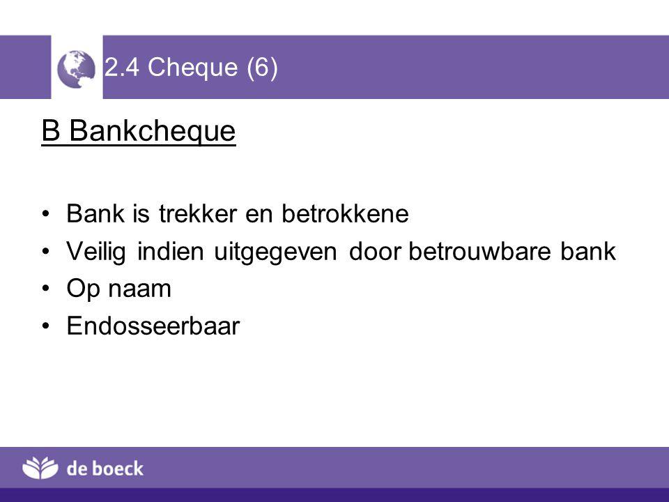 2.4 Cheque (6) B Bankcheque Bank is trekker en betrokkene Veilig indien uitgegeven door betrouwbare bank Op naam Endosseerbaar